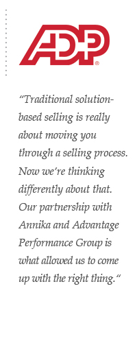 Traditional solution-based selling is really about moving you through a selling process. Now we're thinking differently about that. Our partnership with Annika and Advantage Performance Group is what allowed us to come up with the right thing.
