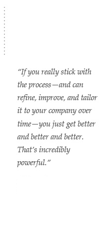 If you really stick with the process — and can refine, improve, and tailor it to your company over time — you just get better and better and better. That's incredibly powerful. – Healthcare CEO