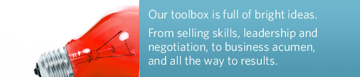 Our toolbox is full of bright ideas. From selling skills, leadership, negotiation, business acumen, all the way to results.