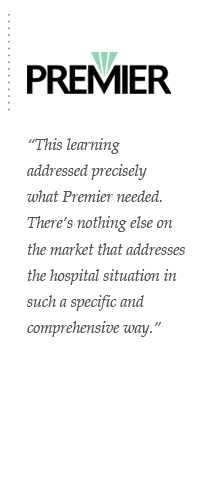 This learning addressed precisely what Premier needed. There's nothing else on the market that addresses the hospital situation in such a specific and comprehensive way.