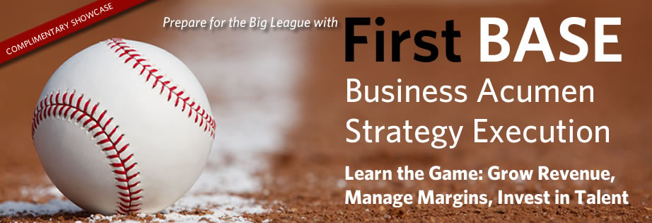 Prepare for the Big League with First BASE - A Business Acumen Simulation That Strengthens Strategy Execution Skills. Complimentary Showcase, RSVP Now! Learn the Game: Grow Revenue, Manage Margins, Invest in Talent