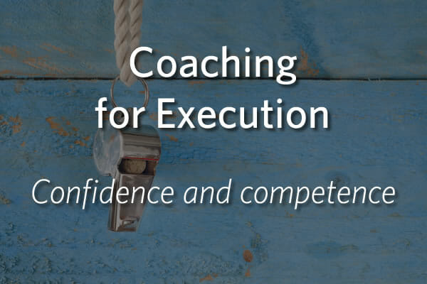 Coaching for Execution - Build high levels of confidence and competence