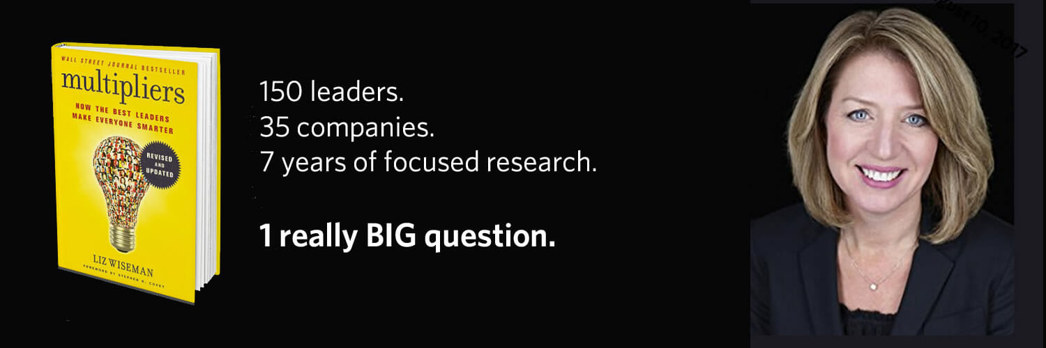 Multipliers author Liz Wiseman. 150 leaders. 35 companies. 7 years of focused research.  1 really BIG question.