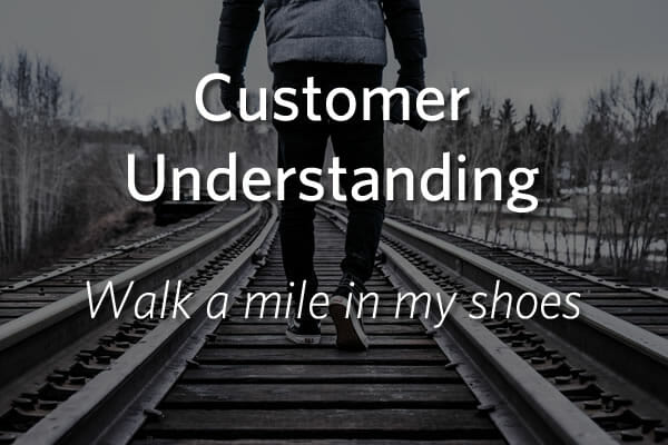 Customer Understanding - Walk a mile in my shoes