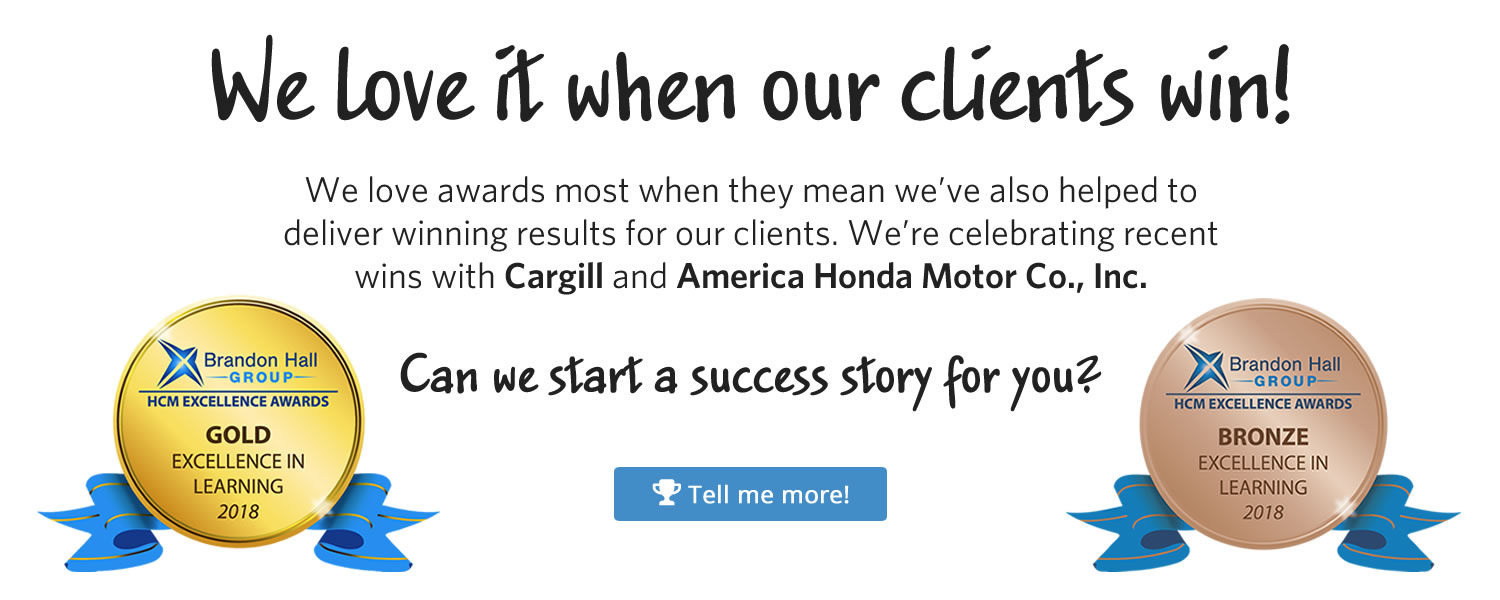 We love awards most when they mean we've also helped to deliver winning results for our clients. We're celebrating recent wins with Cargill and America Honda Motor Co., Inc. Can we start a success story for you? Tell me more!